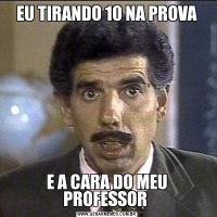EU TIRANDO 10 NA PROVAE A CARA DO MEU PROFESSOR