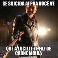 SE SUICIDA AI PRA VOCÊ VÊQUE A LUCILLE TE FAZ DE CARNE MOÍDA