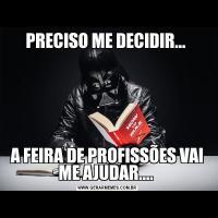 PRECISO ME DECIDIR... A FEIRA DE PROFISSÕES VAI ME AJUDAR....