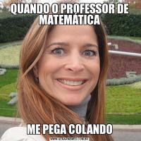 QUANDO O PROFESSOR DE MATEMÁTICAME PEGA COLANDO