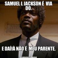 SAMUEL L JACKSON É  VIA DO.E DAÍ!À NÃO É  MEU PARENTE.