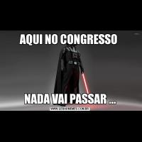 AQUI NO CONGRESSO NADA VAI PASSAR ...