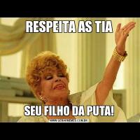 RESPEITA AS TIASEU FILHO DA PUTA!