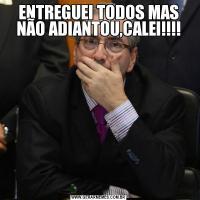 ENTREGUEI TODOS MAS NÃO ADIANTOU,CALEI!!!!