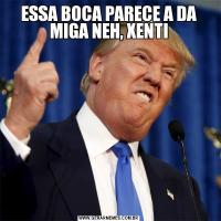 ESSA BOCA PARECE A DA MIGA NEH, XENTI