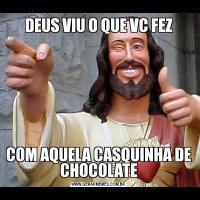 DEUS VIU O QUE VC FEZCOM AQUELA CASQUINHA DE CHOCOLATE