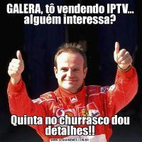 GALERA, tô vendendo IPTV... alguém interessa?Quinta no churrasco dou detalhes!!