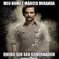MEU NOME É MÁRCIO MIRANDAQUERO SER SEU GOVERNADOR