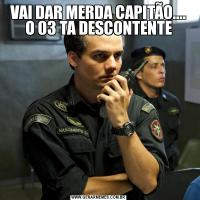 VAI DAR MERDA CAPITÃO.... O 03 TA DESCONTENTE