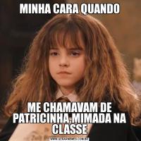 MINHA CARA QUANDOME CHAMAVAM DE PATRICINHA.MIMADA NA CLASSE