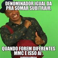 DENOMINADOR IGUAL DA PRA SOMAR SUBITRAIR,QUANDO FOREM DIFERENTES MMC É ISSO AI .