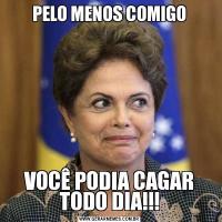 PELO MENOS COMIGOVOCÊ PODIA CAGAR TODO DIA!!!