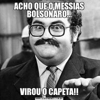 ACHO QUE O MESSIAS BOLSONARO...VIROU O CAPETA!!
