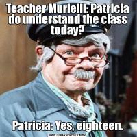 Teacher Murielli: Patricia do understand the class today?Patricia: Yes, eighteen.