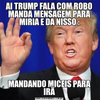 AI TRUMP FALA COM ROBO MANDA MENSAGEM PARA MIRIA E DA NISSO :MANDANDO MICEIS PARA IRÃ