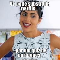 Vc pode substituir netflix......por um quiz de português.