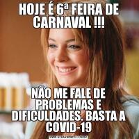 HOJE É 6ª FEIRA DE CARNAVAL !!!NÃO ME FALE DE PROBLEMAS E DIFICULDADES. BASTA A COVID-19