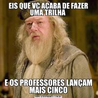EIS QUE VC ACABA DE FAZER UMA TRILHA E OS PROFESSORES LANÇAM MAIS CINCO