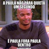 A PAULA NÃO PARA QUIETA UM SEGUNDOÉ PAULA FORA PAULA DENTRO