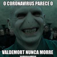 O CORONAVIRUS PARECE OVALDEMORT NUNCA MORRE