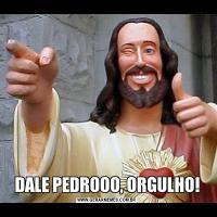 DALE PEDROOO, ORGULHO!