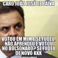 CARO JOÃO JOSÉ DE PAIVAVOTOU EM MIM E SE FUDEU, NÃO APRENDEU E VOTOU NO BOLSONARO? SE FUDEU DE NOVO KKK