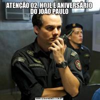 ATENÇÃO 02, HOJE É ANIVERSÁRIO DO JOÃO PAULO