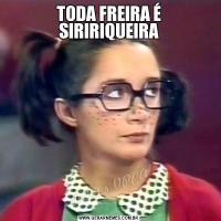 TODA FREIRA É SIRIRIQUEIRA