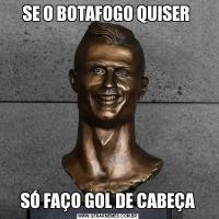 SE O BOTAFOGO QUISER SÓ FAÇO GOL DE CABEÇA