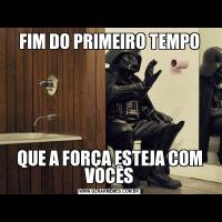 FIM DO PRIMEIRO TEMPOQUE A FORÇA ESTEJA COM VOCÊS