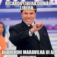 RICARDO LIBERA OU NÃO LIBERA...AHAHI HIHI MARAVILHA UI AI