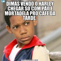 DIMAS VENDO O HARLEY CHEGAR SO COM PÃO E MORTADELA PRO CAFÉ DA TARDE.