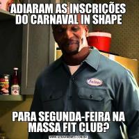 ADIARAM AS INSCRIÇÕES DO CARNAVAL IN SHAPEPARA SEGUNDA-FEIRA NA MASSA FIT CLUB?