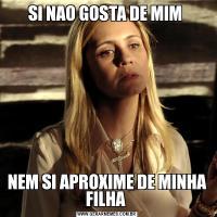 SI NAO GOSTA DE MIM NEM SI APROXIME DE MINHA FILHA