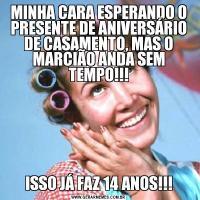 MINHA CARA ESPERANDO O PRESENTE DE ANIVERSÁRIO DE CASAMENTO, MAS O MARCIÃO ANDA SEM TEMPO!!!ISSO JÁ FAZ 14 ANOS!!!