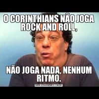 O CORINTHIANS NÃO JOGA ROCK AND ROLL,NÃO JOGA NADA, NENHUM RITMO.
