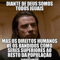 DIANTE DE DEUS SOMOS TODOS IGUAISMAS OS DIREITOS HUMANOS VE OS BANDIDOS COMO SERES SUPERIORES AO RESTO DA POPULAÇÃO