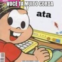 VOCÊ TÁ MUITO GORDA