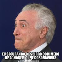 EU SEGURANDO O ESPIRRO COM MEDO DE ACHAREM QUE É CORONAVIRUS