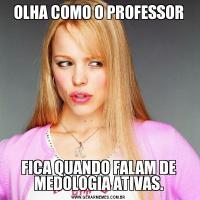 OLHA COMO O PROFESSORFICA QUANDO FALAM DE MEDOLOGIA ATIVAS.