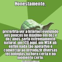 Honestamente, preferiria ver a internet evoluindo aos poucos no máximo em dez e dez anos, seria extremamente natural, um ICQ aqui, um MSN alí, enfim nada tão apelativo e comercial ao introduzir diversas tecnologias na hora certa e no momento certo.