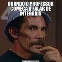 QUANDO O PROFESSOR COMEÇA A FALAR DE INTEGRAIS