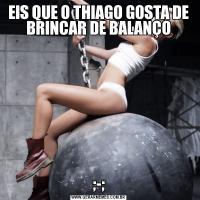 EIS QUE O THIAGO GOSTA DE BRINCAR DE BALANÇO;-;