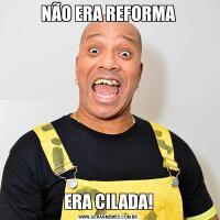 NÃO ERA REFORMAERA CILADA!