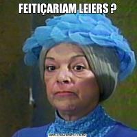 FEITIÇARIAM LEIERS ?