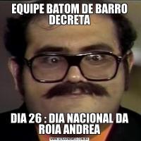 EQUIPE BATOM DE BARRO DECRETADIA 26 : DIA NACIONAL DA ROIA ANDREA