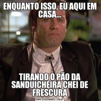 ENQUANTO ISSO, EU AQUI EM CASA...TIRANDO O PÃO DA SANDUICHEIRA CHEI DE FRESCURA