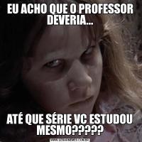 EU ACHO QUE O PROFESSOR DEVERIA...ATÉ QUE SÉRIE VC ESTUDOU MESMO?????