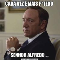 CADA VEZ É MAIS P*TEDO SENHOR ALFREDO ...