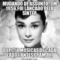 MUDANDO DE ASSUNTO : EM 1956,FOI LANÇADO PELA SINTERO LP,C/8 MÚSICAS DE CADA LADO ( ANTES,ERAM 4 ).